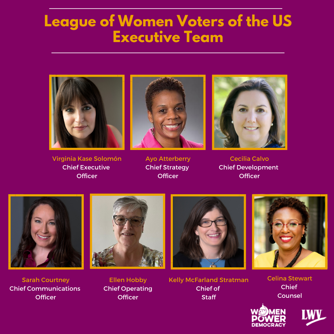 League of Women Voters of the US Executive Team; images of seven team members with their names and titles; Virginia Kase Solomon, Chief Executive Office; Ayo Atterberry, Chief Strategy Officer; Cecilia Calvo, Chief Development Officer; Sarah Courtney, Chief Communications Officer; Ellen Hobby, Chief Operating Officer; Kelly McFarland Stratman, Chief of Staff; Celina Stewart, Chief Counsel; LWV logo and Women Power Democracy logo