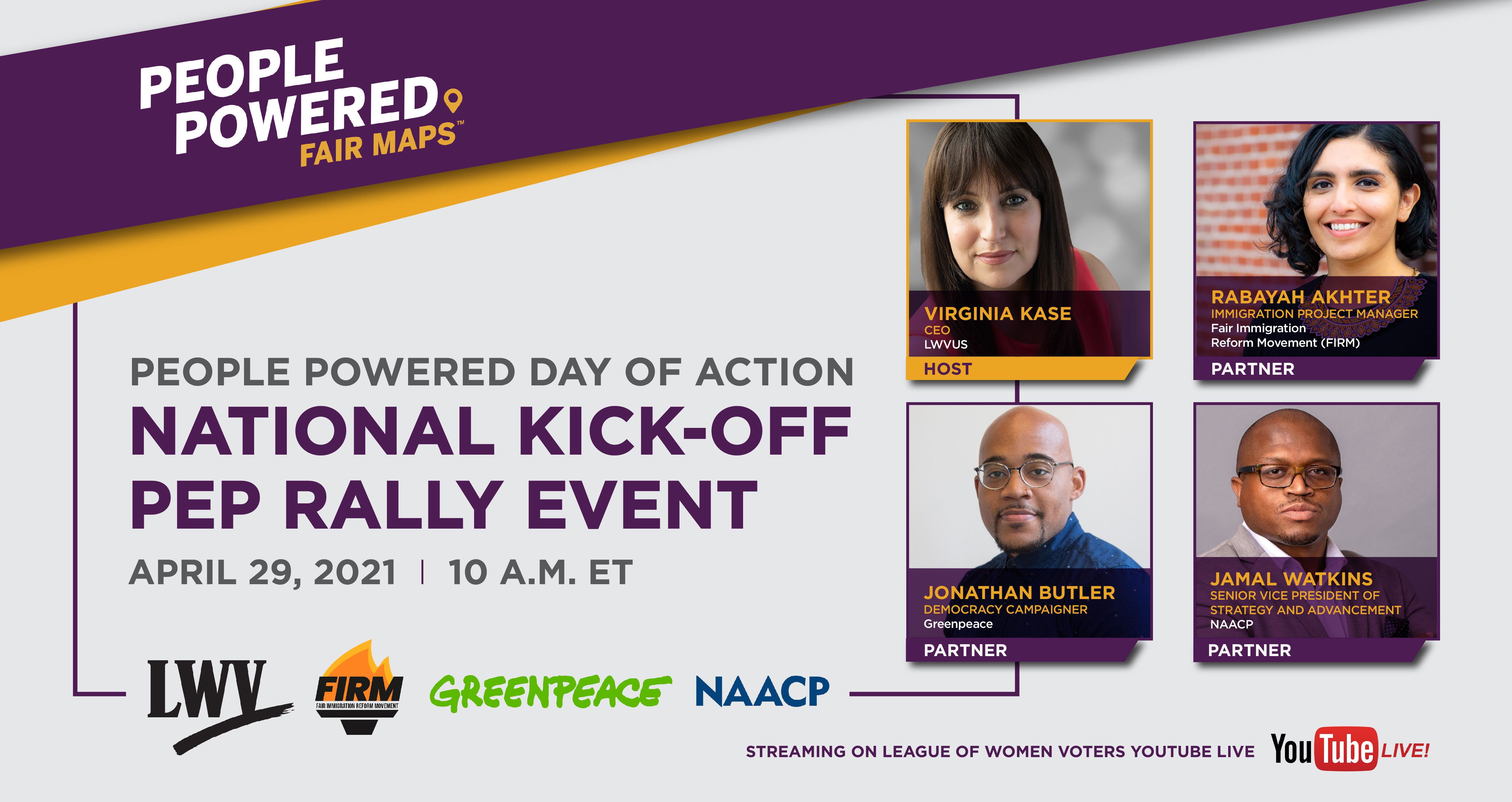 People Powered Fair Maps logo; text: People Powered Day of Action, National Kick-off Pep Rally Event, April 29, 2021, 10am ET; LWV, FIRM, Greenpeace, NAACP; Virginia Kase, CEO of LWVUS, Rabayah Akhter, Immigration project manager of Fair Immigration Reform Movement; Jonathan Butler, democracy campaigner of Greenpeace; Jamal Watkins, senior vice president of strategy and advancement for NAACP; Streaming on League of Women Voters Youtube live